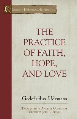 The Practice of True Faith, Hope, and Love  -     By: Godefridus Udemans