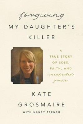 Forgiving My Daughter's Killer: A True Story of Loss, Faith, and Unexpected Grace - eBook  -     By: Kate Grosmaire, Nancy French