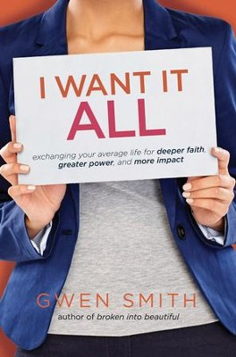 I Want It All: Exchanging Your Average Life for Deeper Faith, Greater Power, and More Impact - eBook  -     By: Gwen Smith