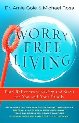 Worry Free Living: Finding Relief from Anxiety and Stress for You and Your Family  -     By: Arnie Cole, Michael Ross