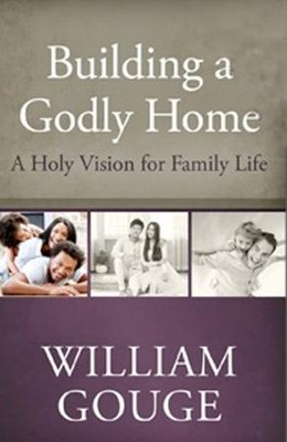 Building a Godly Home, Volume 1: A Holy Vision for Family Life  -     By: William Gouge