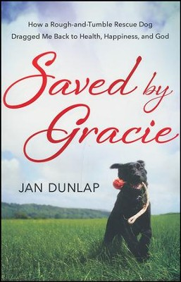 Saved By Gracie: How A Rough-and-tumble Rescue Dog Dragged Me Back To Health, Happiness And God  -     By: Jan Dunlap