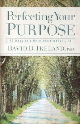 Perfecting Your Purpose: 40 Days to a More Meaningful Life  -     By: David D. Ireland