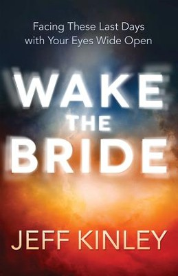 Wake the Bride: Facing The Last Days with Your Eyes Wide Open - eBook  -     By: Jeff Kinley