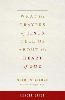 What the Prayers of Jesus Tell Us About the Heart of God Leader's Guide - eBook  -     By: Shane Stanford