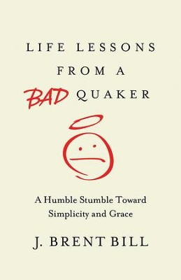 Life Lessons from a Bad Quaker: A Humble Stumble Toward Simplicity and Grace - eBook  -     By: J. Brent Bill