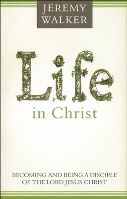 Life in Christ: Becoming and Being a Disciple of the Lord Jesus Christ  -     By: Jeremy Walker