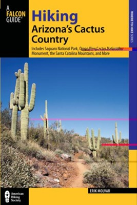Hiking Arizona's Cactus Country, 3rd Edition: Includes Saguaro National Park, Organ Pipe Cactus National Monument, the Santa Catalina Mountains, and more  -     By: Erik Molvar