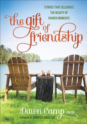 The Gift of Friendship: Stories That Celebrate the Beauty of Shared Moments - eBook  -     By: Dawn Camp