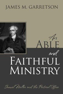 An Able and Faithful Ministry: Samuel Miller and the Pastoral Office  -     By: James M. Garretson