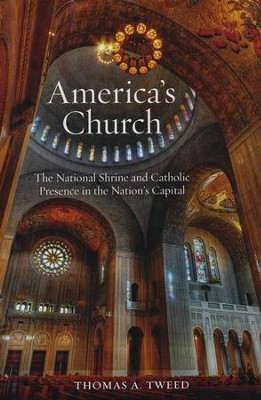America's Church: The National Shrine and Catholic Presence in the Nation's Capital  -     By: Thomas A. Tweed