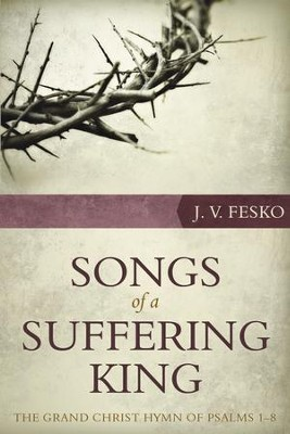 Songs of a Suffering King: The Grand Christ Hymn of Psalms 1–8  -     By: John V. Fesko