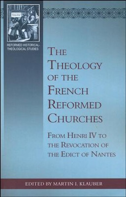 The Theology of the French Reformed Churches: From Henry IV to the Revocation of the Edict of Nantes  -     By: Martin I. Klauber