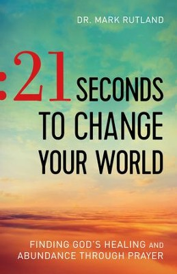 21 Seconds to Change Your World: Finding God's Healing and Abundance Through Prayer - eBook  -     By: Dr. Mark Rutland