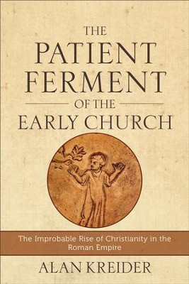 The Patient Ferment of the Early Church: The Improbable Rise of Christianity in the Roman Empire - eBook  -     By: Alan Kreider