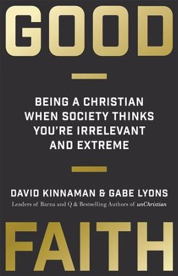 Good Faith: Being a Christian When Society Thinks You're Irrelevant and Extreme - eBook  -     By: David Kinnaman, Gabe Lyons