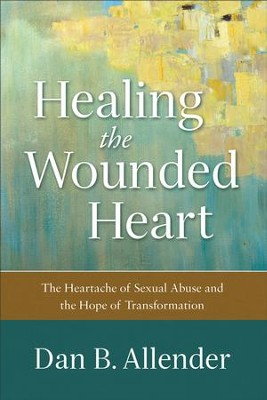 Healing the Wounded Heart: The Heartache of Sexual Abuse and the Hope of Transformation - eBook  -     By: Dan B. Allender