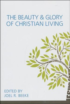 The Beauty and Glory of Christian Living  -     By: Joel R. Beeke