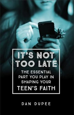 It's Not Too Late: The Essential Part You Play in Shaping Your Teen's Faith - eBook  -     By: Dan Dupee
