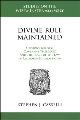 Divine Rule Maintained: Anthony Burgess, Covenant Theology, and the Place of the Law in Reformed Scholasticism  -     By: Stephen J. Casselli