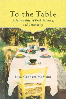 To the Table: A Spirituality of Food, Farming, and Community - eBook  -     By: Lisa Graham McMinn