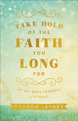 Take Hold of the Faith You Long For: Let Go, Move Forward, Live Bold - eBook  -     By: Sharon Jaynes