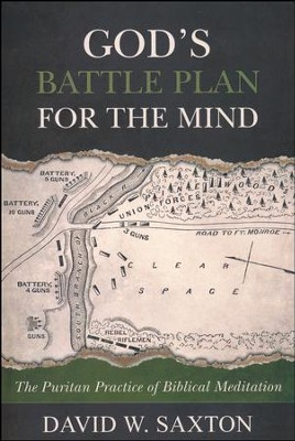 God's Battle Plan for the Mind: The Puritan Practice of Biblical Meditation  -     By: David W. Saxton