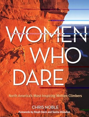 Women Who Dare: North America's Most Inspiring Women Climbers  -     By: Chris Noble