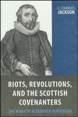 Riots, Revolutions, and the Scottish Covenanters: The Work of Alexander Henderson  -     By: L. Charles Jackson