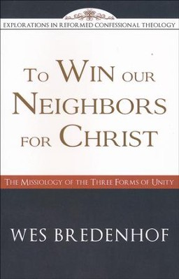 To Win Our Neighbors for Christ: The Missiology of the Three Forms of Unity  -     By: Wes Bredenhof