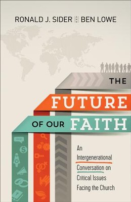 The Future of Our Faith: An Intergenerational Conversation on Critical Issues Facing the Church - eBook  -     By: Ronald J. Sider, Ben Lowe