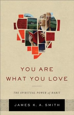 You Are What You Love: The Spiritual Power of Habit - eBook  -     By: James K. A. Smith