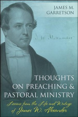 Thoughts on Preaching and Pastoral Ministry: Lessons from the Life and Writings of James W. Alexander  -     By: James M. Garretson