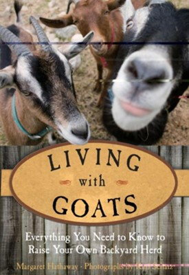 Living with Goats: Everything You Need to Know to Raise Your Own Backyard Herd  -     By: Margaret Hathaway
