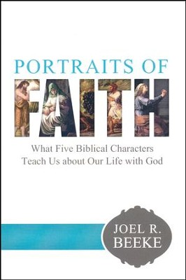 Portraits of Faith: What Five Biblical Characters Teach Us About Our Life with God  -     By: Joel R. Beeke
