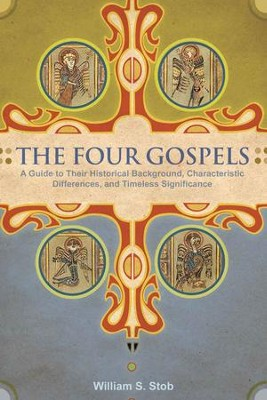 The Four Gospels: A Guide to Their Historical Background, Characteristic Differences, and Timeless Significance - eBook  -     By: William S. Stobb