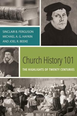 Church History 101: The Highlights of Twenty Centuries  -     By: Sinclair Ferguson, Joel Beeke, Michael Haykin