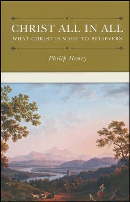 Christ All in All: What Christ Is Made to Believers  -     By: Henry Philip