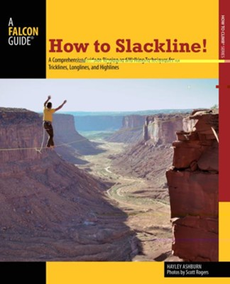 How to Slackline!: A Comprehensive Guide to Rigging and Walking Techniques for Tricklines, Longlines, and Highlines  -     By: Hayley Ashburn, Scott Rogers