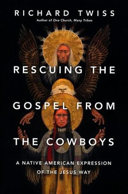 Rescuing the Gospel from the Cowboys: A Native American Expression of the Jesus Way - eBook  -     By: Richard Twiss