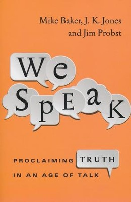 We Speak: Proclaiming Truth in an Age of Talk - eBook  -     By: Mike Baker, J.K. Jones, Jim Probst