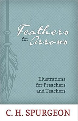 Feathers for Arrows: Illustrations for Preachers and Teachers  -     By: Charles H. Spurgeon