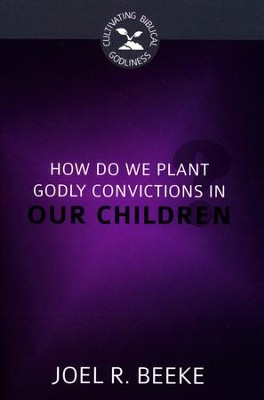 How Do We Plant Godly Convictions in Our Children?  -     By: Joel R. Beeke