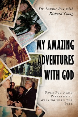 My Amazing Adventures with God: From Polio and Paralysis to Walking with the Pope - eBook  -     By: Dr. Lonnie Rex, Richard Young