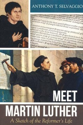 Meet Martin Luther: A Sketch of the Reformer's Life  -     By: Anthony Selvaggio