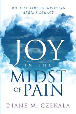 Joy In the Midst of Pain: Hope in Time of Grieving - April's Legacy - eBook  -     By: Diane Czekala