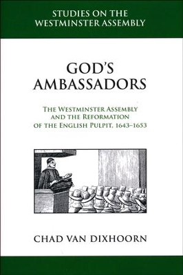 God's Ambassadors: The Westminster Assembly and the Reformation of the English Pulpit, 1643-1653  -     By: Chad Van Dixhoorn