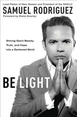 Be Light: Shining God's Beauty, Truth, and Hope into a Darkened World - eBook  -     By: Samuel Rodriguez