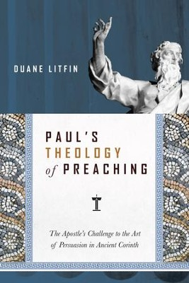 Paul's Theology of Preaching: The Apostle's Challenge to the Art of Persuasion in Ancient Corinth - eBook  -     By: Duane Litfin