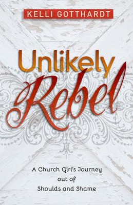 Unlikely Rebel: A Church Girl's Journey out of Shoulds and Shame - eBook  -     By: Kelli Gotthardt